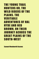 The Young Trail Hunters Or, the Wild Riders of the Plains. the Veritable Adventures of Hal Hyde and Ned Brown, on Their Journey Across the
