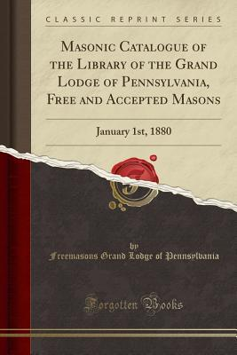 Masonic Catalogue of the Library of the Grand Lodge of Pennsylvania, Free and Accepted Masons