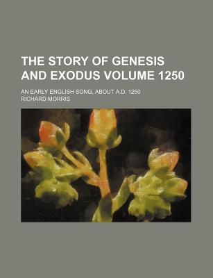 The Story of Genesis and Exodus Volume 1250; An Early English Song, about A.D. 1250