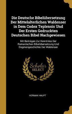Die Deutsche Bibelübersetzung Der Mittelalterlichen Waldenser in Dem Codex Teplensis Und Der Ersten Gedruckten Deutschen Bibel Nachgewiesen