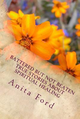 Battered but Not Beaten True Stories About Spiritual Healing from Wounds That a
