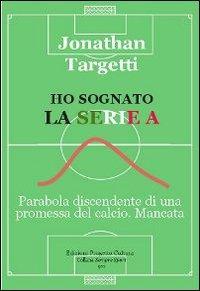 Ho sognato la serie A. Parabola discendente di una promessa del calcio. Mancata