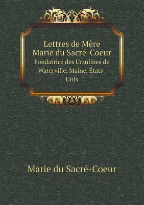 Lettres de Mere Marie Du Sacre-Coeur Fondatrice Des Ursulines de Waterville, Maine, Etats-Unis
