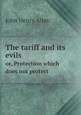 The Tariff and Its Evils Or, Protection Which Does Not Protect