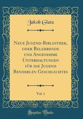 Neue Jugend-Bibliothek, oder Belehrende und Angenehme Unterhaltungen für die Jugend Benderlen Geschlechtes, Vol. 1 (Classic Reprint)