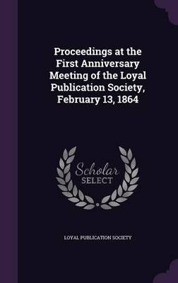 Proceedings at the First Anniversary Meeting of the Loyal Publication Society, February 13, 1864