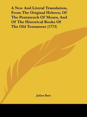 A New And Literal Translation, From The Original Hebrew, Of The Pentateuch Of Moses, And Of The Historical Books Of The Old Testament (1773)