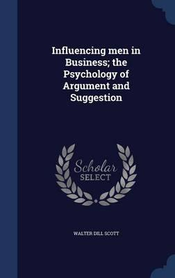 Influencing Men in Business; The Psychology of Argument and Suggestion