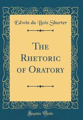 The Rhetoric of Oratory (Classic Reprint)