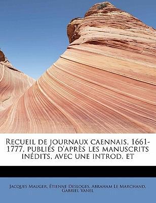 Recueil de Journaux Caennais, 1661-1777, Publi?'s D'Apr?'s Les Manuscrits in Dits, Avec Une Introd. Et