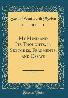 My Mind and Its Thoughts, in Sketches, Fragments, and Essays (Classic Reprint)