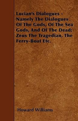 Lucian's Dialogues - Namely The Dialogues Of The Gods, Of The Sea Gods, And Of The Dead; Zeus The Tragedian, The Ferry-Boat Etc