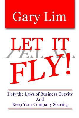 Let It Fly! Defy the Laws of Business Gravity and Keep Your Company Soaring