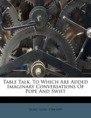 Table Talk. to Which Are Added Imaginary Conversations of Pope and Swift