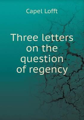 Three Letters on the Question of Regency