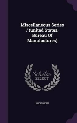 Miscellaneous Series / (United States. Bureau of Manufactures)