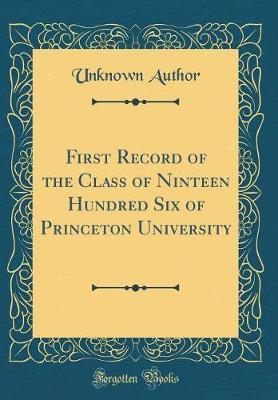 First Record of the Class of Ninteen Hundred Six of Princeton University (Classic Reprint)