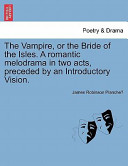 The Vampire, Or the Bride of the Isles a Romantic Melodrama in Two Acts, Preceded by an Introductory Vision