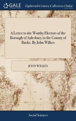 A Letter to the Worthy Electors of the Borough of Aylesbury in the County of Bucks. by John Wilkes