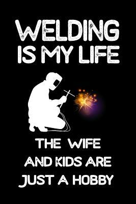 Welding Is My Life The Wife And Kids Are Just A Hobby