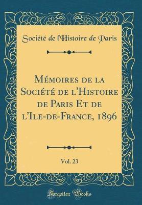 Mémoires de la Société de l'Histoire de Paris Et de l'Ile-de-France, 1896, Vol. 23 (Classic Reprint)