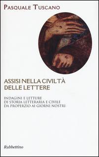 Assisi nelle civiltà delle lettere. Indagini e letture di storia letteraria e civile da Properzio ai giorni nostri