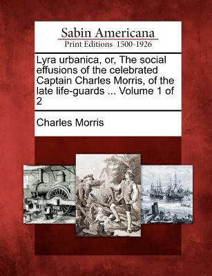 Lyra Urbanica, Or, the Social Effusions of the Celebrated Captain Charles Morris, of the Late Life-Guards ... Volume 1 of 2