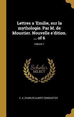 Lettres a 'emilie, Sur La Mythologie. Par M. de Moustier. Nouvelle E'Dition. ... of 6; Volume 1