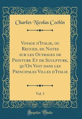 Voyage d'Italie, ou Recueil de Notes sur les Ouvrages de Peinture Et de Sculpture, qu'On Voit dans les Principales Villes d'Italie, Vol. 3 (Classic Reprint)