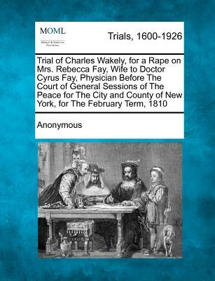 Trial of Charles Wakely, for a Rape on Mrs. Rebecca Fay, Wife to Doctor Cyrus Fay, Physician Before the Court of General Sessions of the Peace for the ... of New York, for the February Term, 1810