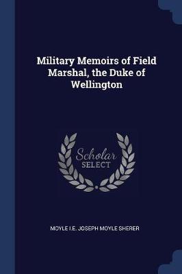 Military Memoirs of Field Marshal, the Duke of Wellington