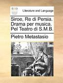 Siroe, Re Di Persia. Drama Per Musica. Pel Teatro Di S.M.B.
