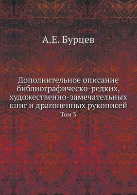 Dopolnitelnoe Opisanie Bibliografichesko-Redkih, Hudozhestvenno-Zamechatelnyh Knig I Dragotsennyh Rukopisej Tom 3