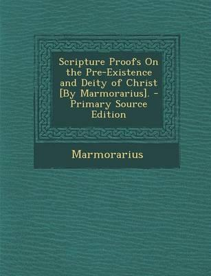 Scripture Proofs on the Pre-Existence and Deity of Christ [By Marmorarius]. - Primary Source Edition