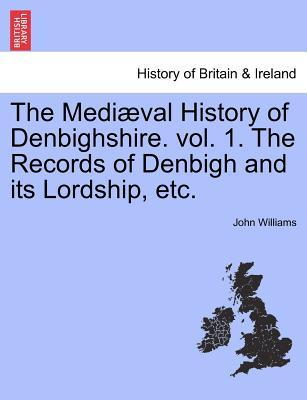 The Mediæval History of Denbighshire. vol. 1. The Records of Denbigh and its Lordship, etc