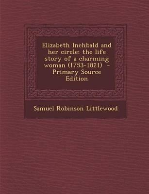 Elizabeth Inchbald and Her Circle; The Life Story of a Charming Woman (1753-1821) - Primary Source Edition