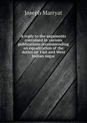 A Reply to the Arguments Contained in Various Publications Recommending an Equalization of the Duties on East and West Indian Sugar