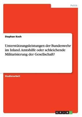 Unterstützungsleistungen der Bundeswehr im Inland. Amtshilfe oder schleichende Militarisierung der Gesellschaft?