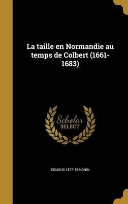 La Taille En Normandie Au Temps de Colbert (1661-1683)