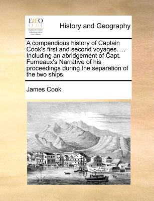 A   Compendious History of Captain Cook's First and Second Voyages. ... Including an Abridgement of Capt. Furneaux's Narrative of His Proceedings Duri