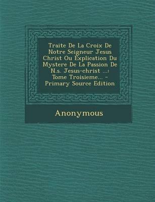 Traite de La Croix de Notre Seigneur Jesus Christ Ou Explication Du Mystere de La Passion de N.S. Jesus-Christ ...