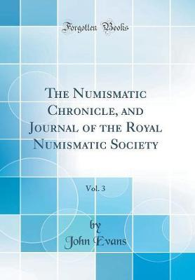 The Numismatic Chronicle, and Journal of the Royal Numismatic Society, Vol. 3 (Classic Reprint)