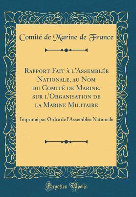 Rapport Fait à l'Assemblée Nationale, au Nom du Comité de Marine, sur l'Organisation de la Marine Militaire