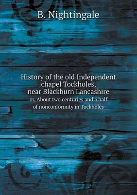 History of the Old Independent Chapel Tockholes, Near Blackburn Lancashire Or, about Two Centuries and a Half of Nonconformity in Tockholes
