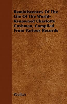 Reminiscences Of The Life Of The World-Renowned Charlotte Cushman, Compiled From Various Records