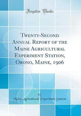 Twenty-Second Annual Report of the Maine Agricultural Experiment Station, Orono, Maine, 1906 (Classic Reprint)