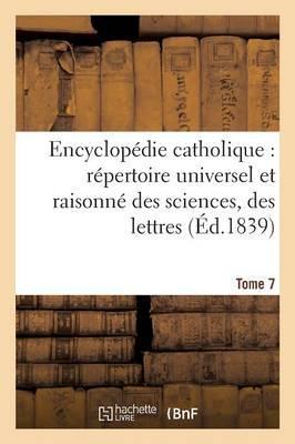 Encyclopédie Catholique, Repertoire Universel & Raisonne des Sciences, des Lettres, des Arts Tome 7
