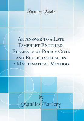 An Answer to a Late Pamphlet Entitled, Elements of Policy Civil and Ecclesiastical, in a Mathematical Method (Classic Reprint)