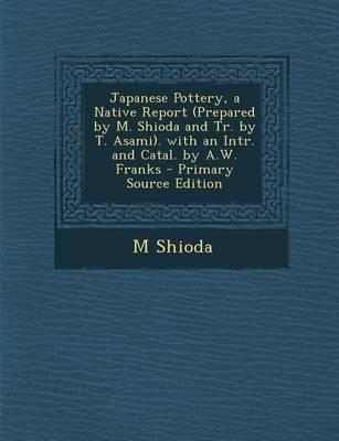 Japanese Pottery, a Native Report (Prepared by M. Shioda and Tr. by T. Asami). with an Intr. and Catal. by A.W. Franks