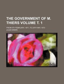 The Government of M Thiers Volume Ż 1; from 8th February, 1871, to 24th May 1873